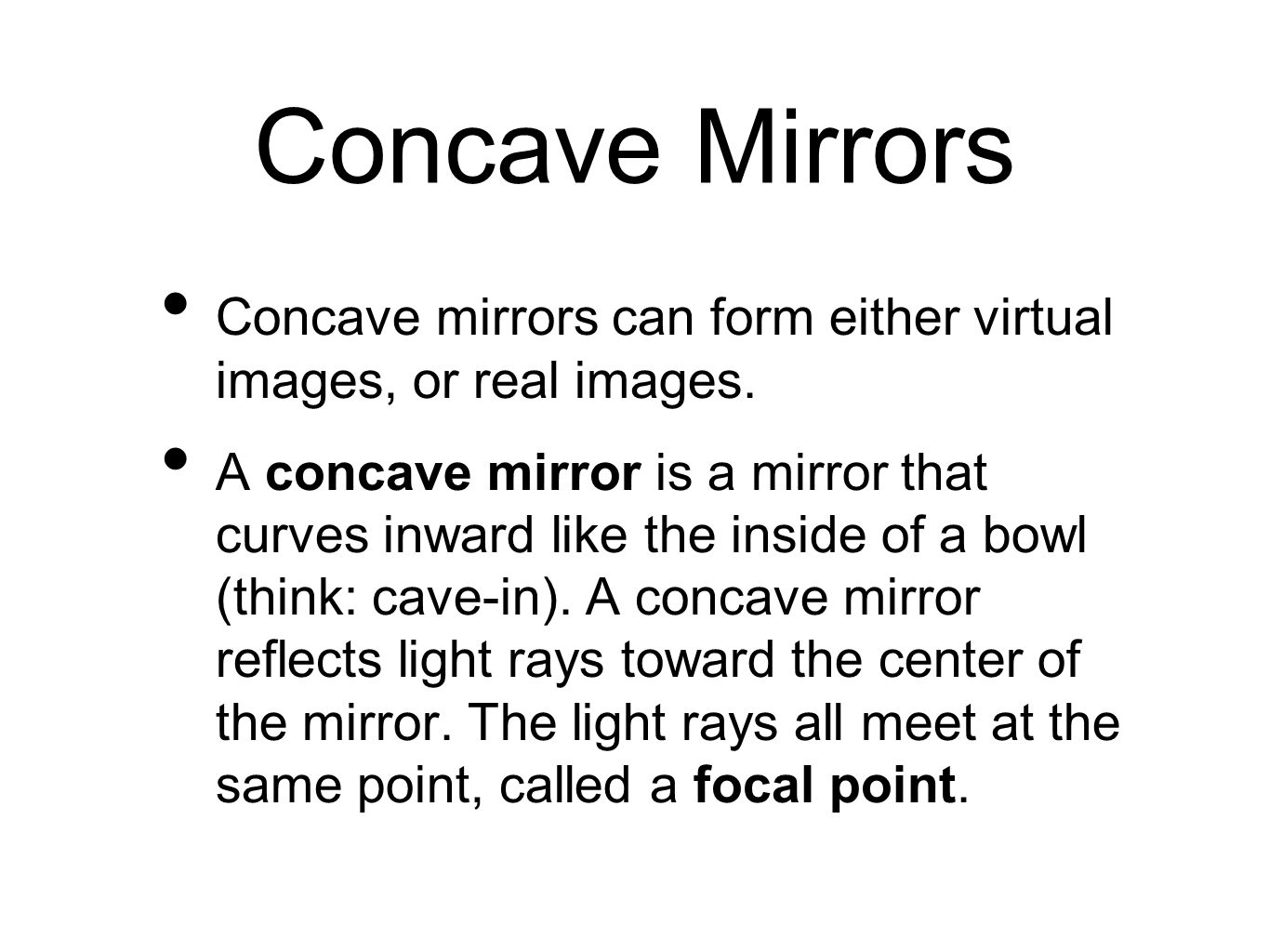 Concave Mirrors Concave mirrors can form either virtual images, or real images. A concave mirror is a mirror that curves inward like the inside of a b