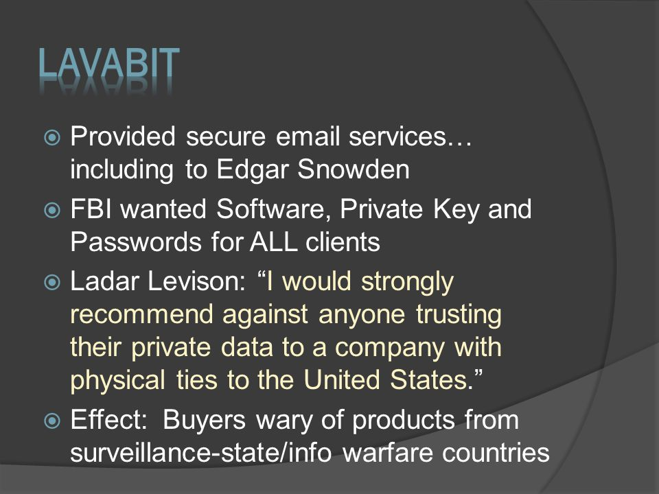  Provided secure email services… including to Edgar Snowden  FBI wanted Software, Private Key and Passwords for ALL clients  Ladar Levison: I would strongly recommend against anyone trusting their private data to a company with physical ties to the United States.  Effect: Buyers wary of products from surveillance-state/info warfare countries