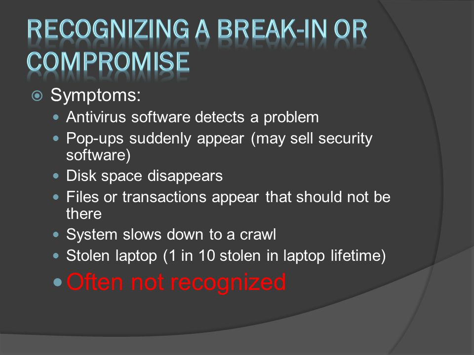  Symptoms: Antivirus software detects a problem Pop-ups suddenly appear (may sell security software) Disk space disappears Files or transactions appear that should not be there System slows down to a crawl Stolen laptop (1 in 10 stolen in laptop lifetime) Often not recognized
