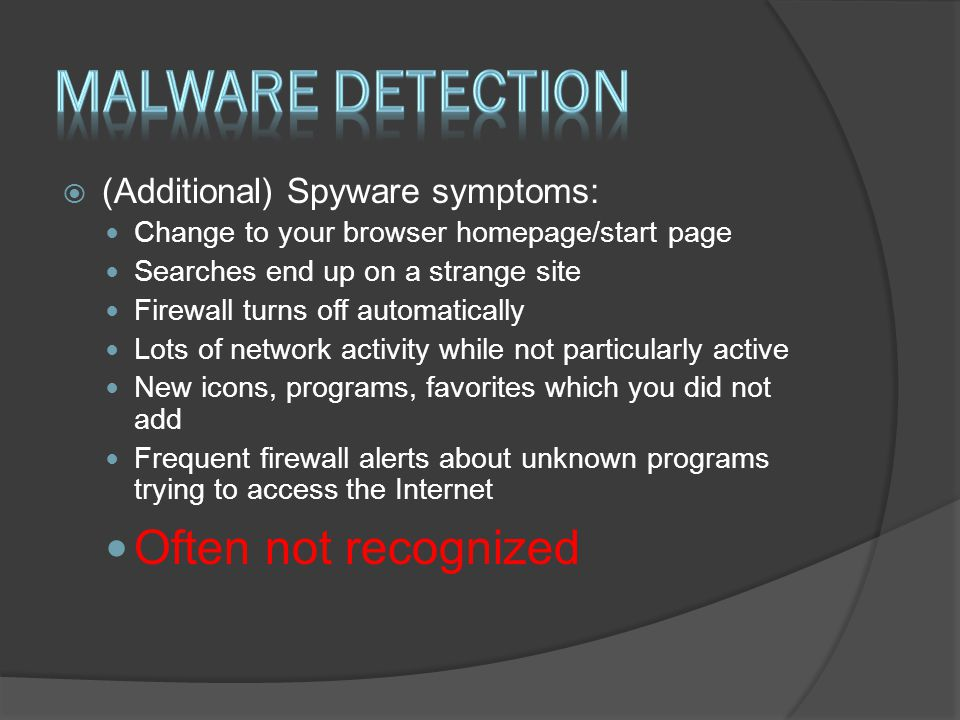  (Additional) Spyware symptoms: Change to your browser homepage/start page Searches end up on a strange site Firewall turns off automatically Lots of network activity while not particularly active New icons, programs, favorites which you did not add Frequent firewall alerts about unknown programs trying to access the Internet Often not recognized