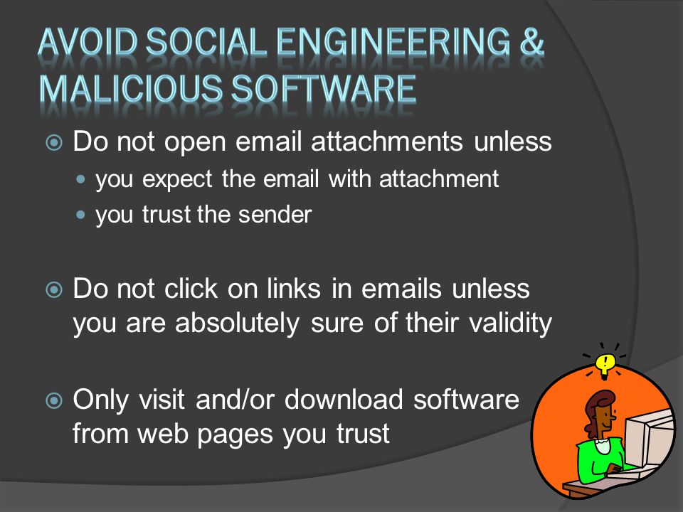  Do not open email attachments unless you expect the email with attachment you trust the sender  Do not click on links in emails unless you are absolutely sure of their validity  Only visit and/or download software from web pages you trust