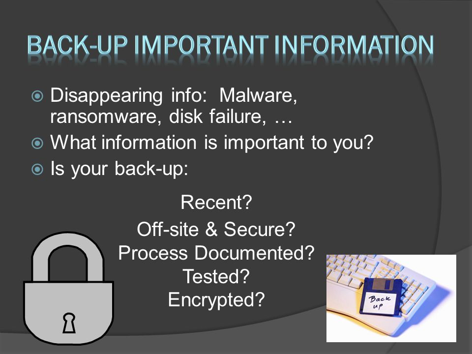  Disappearing info: Malware, ransomware, disk failure, …  What information is important to you.