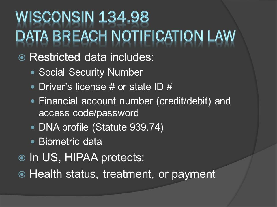  Restricted data includes: Social Security Number Driver's license # or state ID # Financial account number (credit/debit) and access code/password DNA profile (Statute 939.74) Biometric data  In US, HIPAA protects:  Health status, treatment, or payment