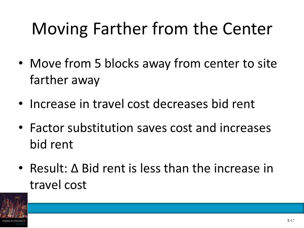 Moving Farther from the Center Move from 5 blocks away from center to site farther away Increase in travel cost decreases bid rent Factor substitution saves cost and increases bid rent Result: ∆ Bid rent is less than the increase in travel cost 8-17