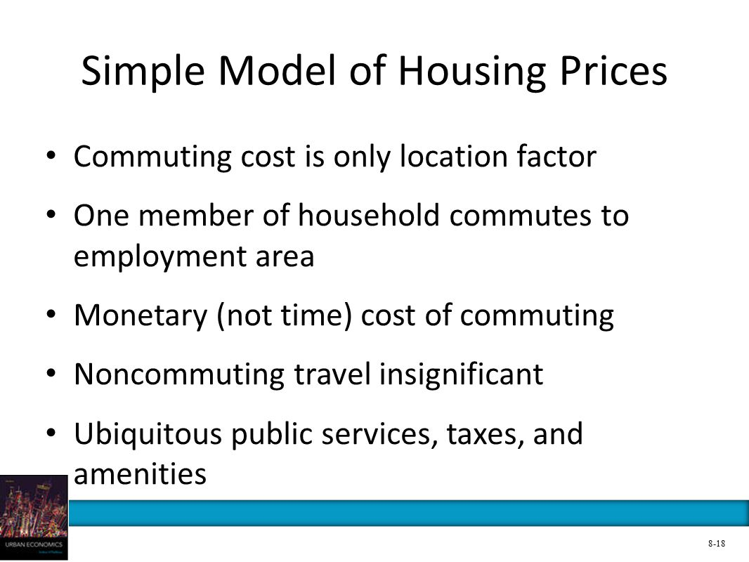 Simple Model of Housing Prices Commuting cost is only location factor One member of household commutes to employment area Monetary (not time) cost of commuting Noncommuting travel insignificant Ubiquitous public services, taxes, and amenities 8-18