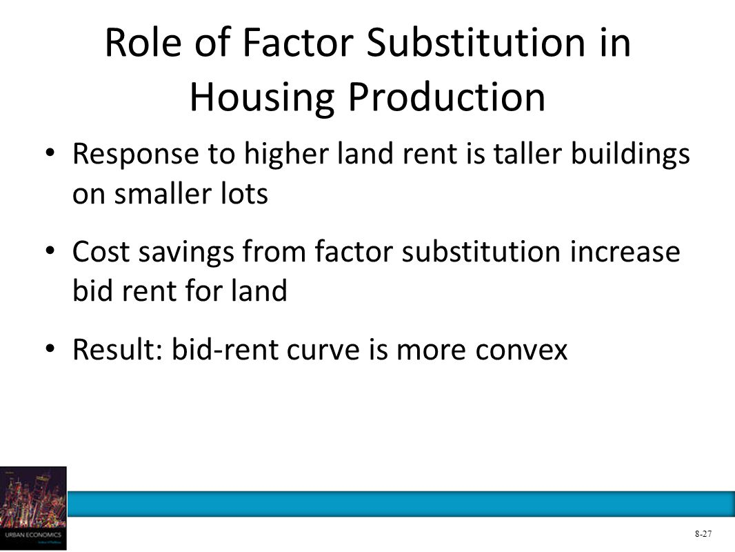 Role of Factor Substitution in Housing Production Response to higher land rent is taller buildings on smaller lots Cost savings from factor substitution increase bid rent for land Result: bid-rent curve is more convex 8-27