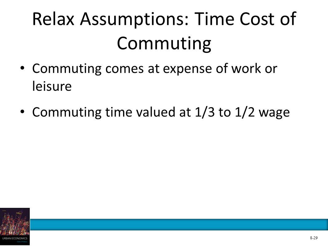 Relax Assumptions: Time Cost of Commuting Commuting comes at expense of work or leisure Commuting time valued at 1/3 to 1/2 wage 8-29