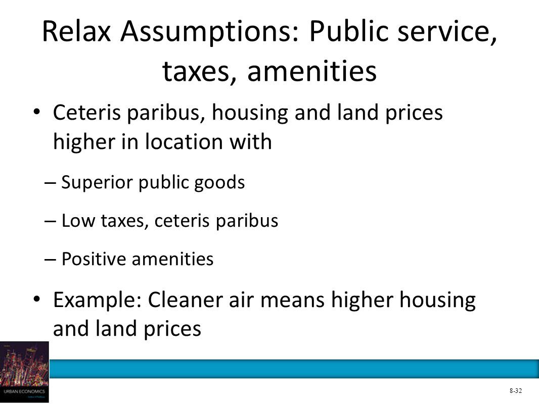 Relax Assumptions: Public service, taxes, amenities Ceteris paribus, housing and land prices higher in location with – Superior public goods – Low taxes, ceteris paribus – Positive amenities Example: Cleaner air means higher housing and land prices 8-32
