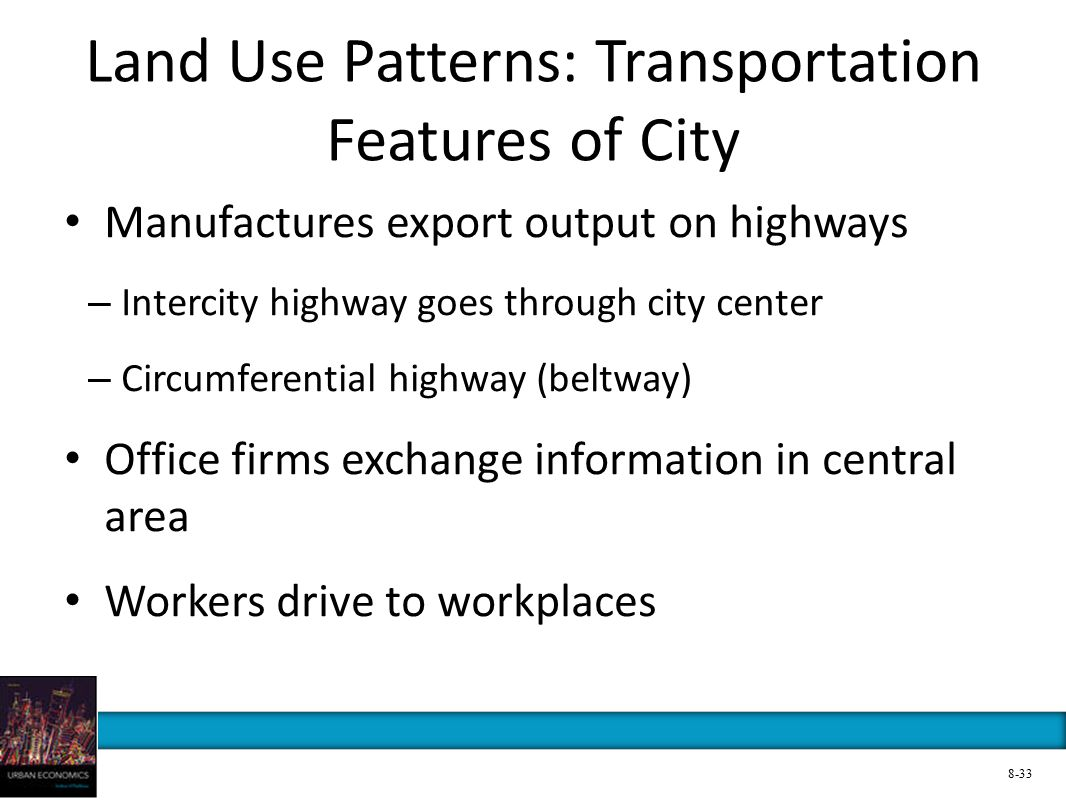 Land Use Patterns: Transportation Features of City Manufactures export output on highways – Intercity highway goes through city center – Circumferential highway (beltway) Office firms exchange information in central area Workers drive to workplaces 8-33