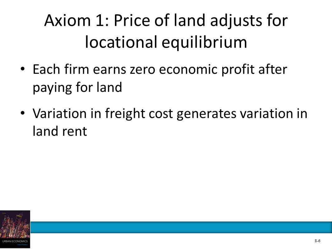 Axiom 1: Price of land adjusts for locational equilibrium Each firm earns zero economic profit after paying for land Variation in freight cost generat