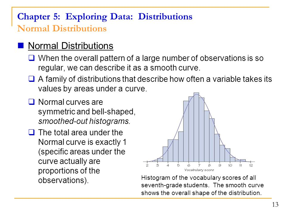 13 Normal Distributions  When the overall pattern of a large number of observations is so regular, we can describe it as a smooth curve.