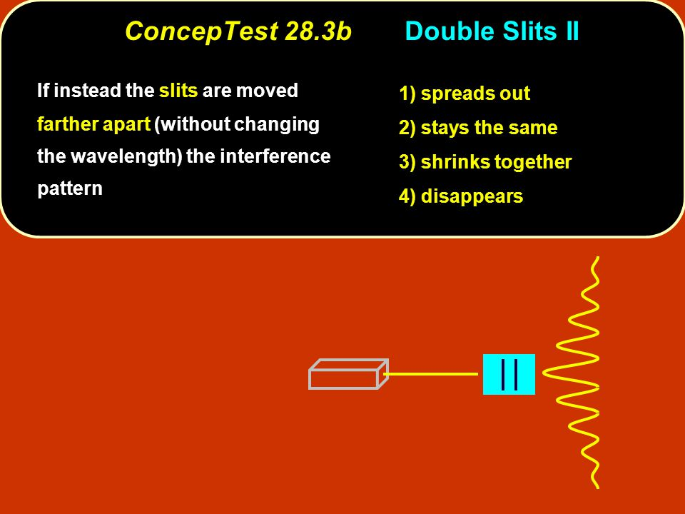 ConcepTest 28.3b Double Slits II 1) spreads out 2) stays the same 3) shrinks together 4) disappears If instead the slits are moved farther apart (without changing the wavelength) the interference pattern