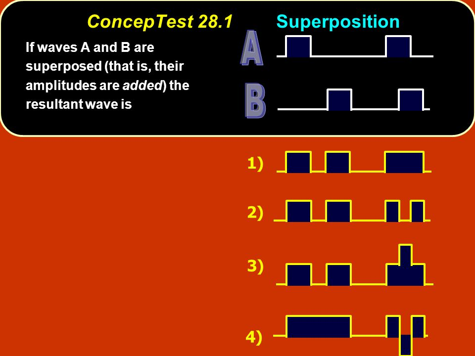 ConcepTest 28.1Superposition 1) 2) 3) 4) If waves A and B are superposed (that is, their amplitudes are added) the resultant wave is
