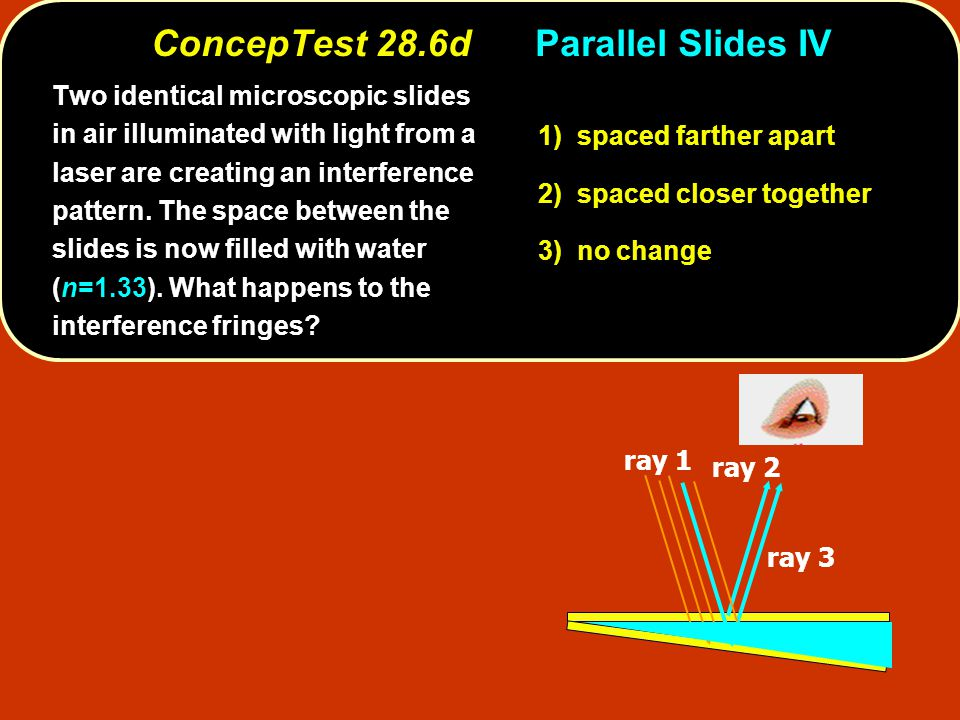 t 1) spaced farther apart 2) spaced closer together 3) no change ray 1 ray 2 ray 3 Two identical microscopic slides in air illuminated with light from a laser are creating an interference pattern.