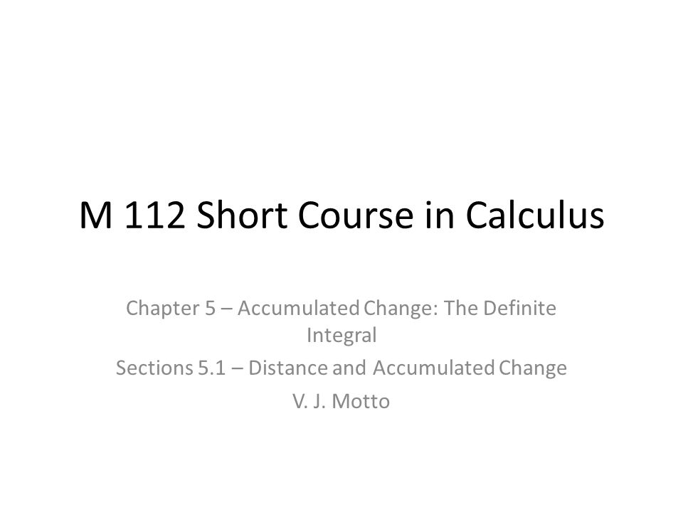M 112 Short Course in Calculus Chapter 5 – Accumulated Change: The Definite Integral Sections 5.1 – Distance and Accumulated Change V.