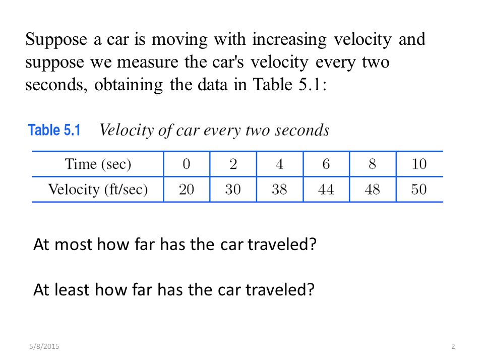 Suppose a car is moving with increasing velocity and suppose we measure the car s velocity every two seconds, obtaining the data in Table 5.1: At most how far has the car traveled.