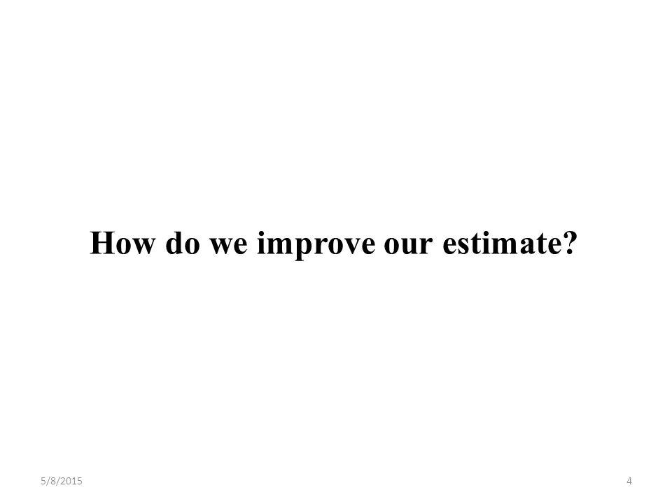 How do we improve our estimate 5/8/20154
