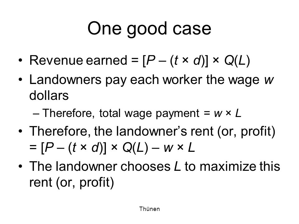 Thünen One good case Revenue earned = [P – (t × d)] × Q(L) Landowners pay each worker the wage w dollars –Therefore, total wage payment = w × L Therefore, the landowner's rent (or, profit) = [P – (t × d)] × Q(L) – w × L The landowner chooses L to maximize this rent (or, profit)