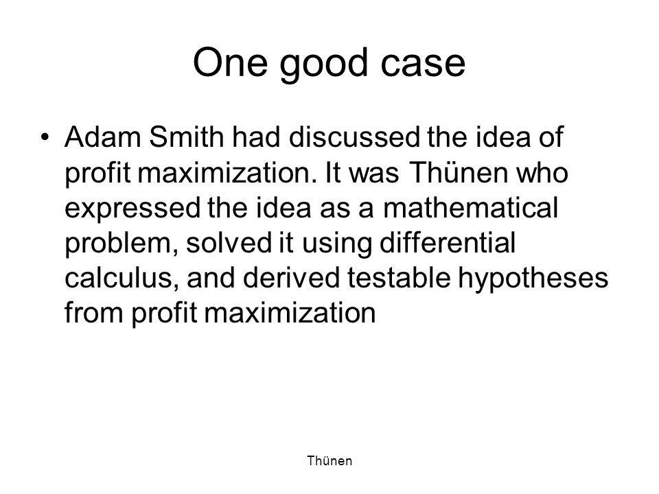 Thünen One good case Adam Smith had discussed the idea of profit maximization.