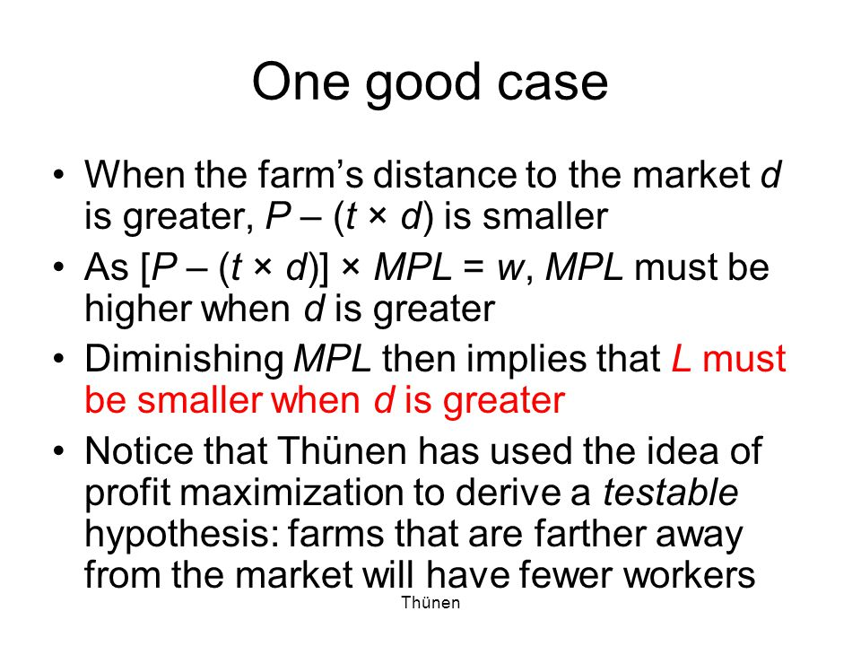 Thünen One good case Moreover, farms that are farther away from the market will earn lower rent (or, profit) Why.