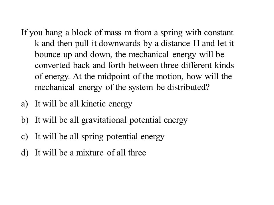 If you hang a block of mass m from a spring with constant k and then pull it downwards by a distance H and let it bounce up and down, the mechanical energy will be converted back and forth between three different kinds of energy.