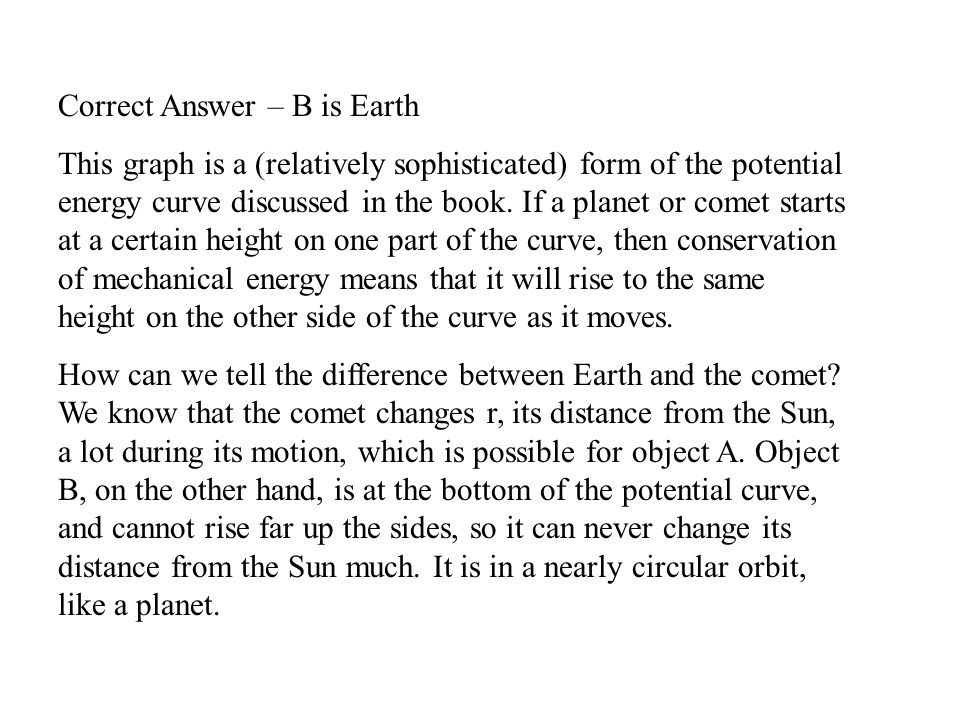 Correct Answer – B is Earth This graph is a (relatively sophisticated) form of the potential energy curve discussed in the book. If a planet or comet