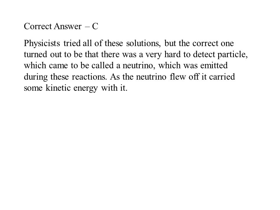Correct Answer – C Physicists tried all of these solutions, but the correct one turned out to be that there was a very hard to detect particle, which came to be called a neutrino, which was emitted during these reactions.