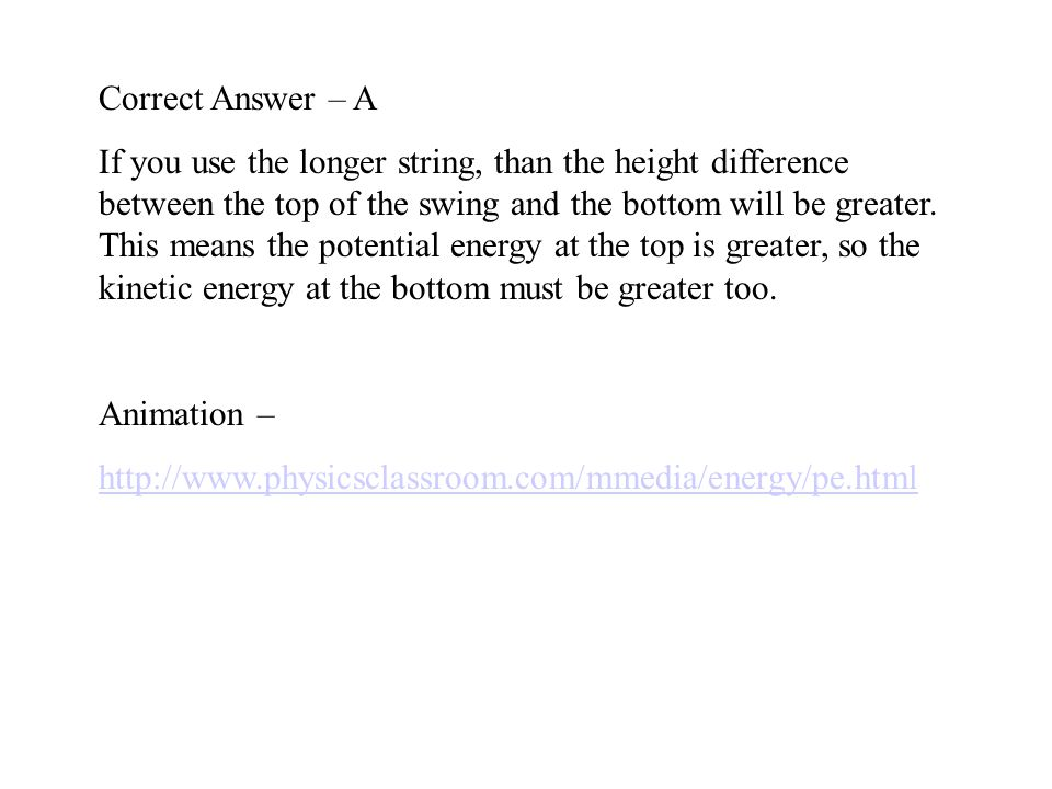 Correct Answer – A If you use the longer string, than the height difference between the top of the swing and the bottom will be greater.