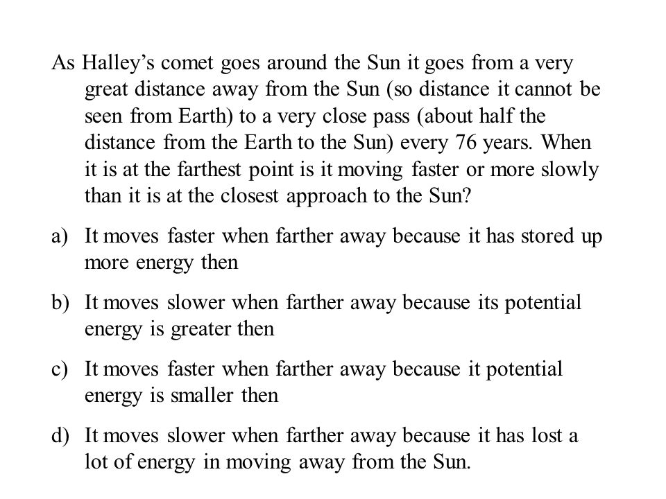 As Halley's comet goes around the Sun it goes from a very great distance away from the Sun (so distance it cannot be seen from Earth) to a very close pass (about half the distance from the Earth to the Sun) every 76 years.