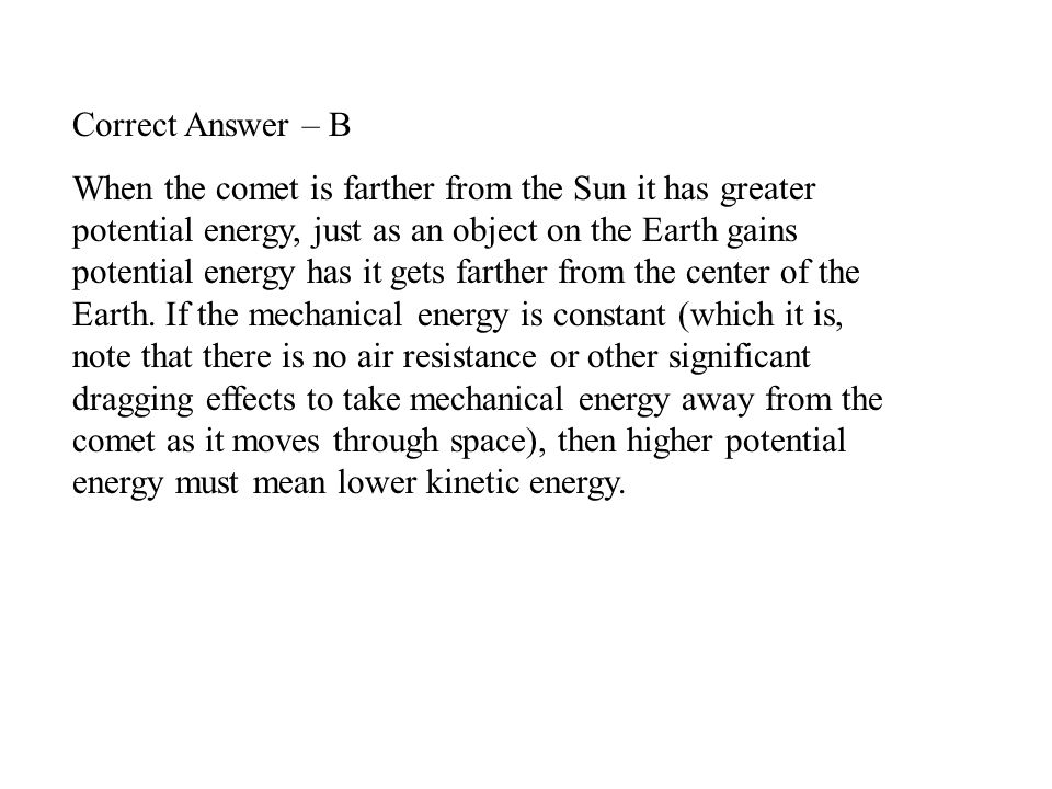 Correct Answer – B When the comet is farther from the Sun it has greater potential energy, just as an object on the Earth gains potential energy has i