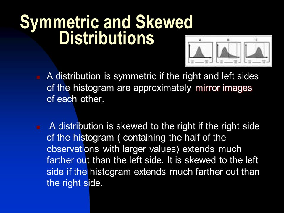 Symmetry and Skewed to the Right Symmetric Distribution: The two sides of the histogram are roughly the same shape, so we call the distribution symmetric.