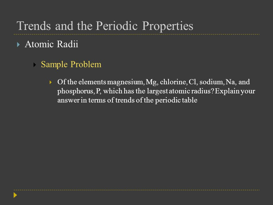 Trends and the Periodic Properties  Ionic Radii  A positive ion is known as a cation  The formation of a cation by the loss of one or more electrons always leads to a decrease in atomic radius  The electron cloud becomes smaller  The remaining electrons are drawn closer to the nucleus by its unbalanced positive charge