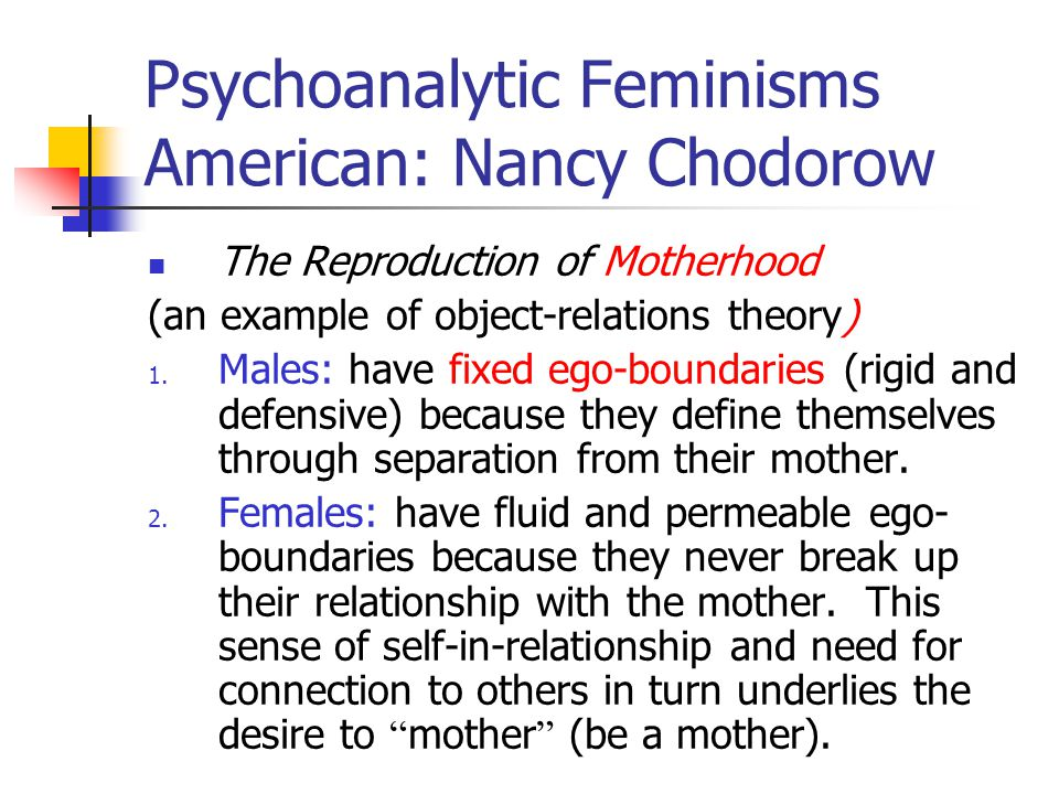 Psychoanalytic Feminisms American: Nancy Chodorow The Reproduction of Motherhood (an example of object-relations theory) 1.