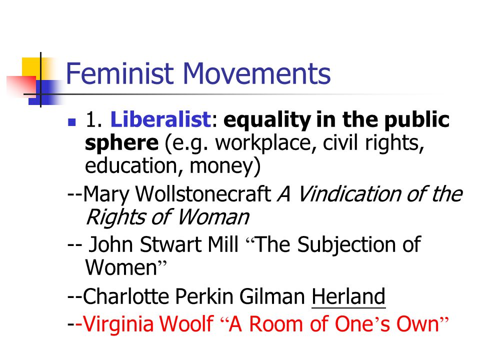 Feminist Movements 1. Liberalist: equality in the public sphere (e.g.
