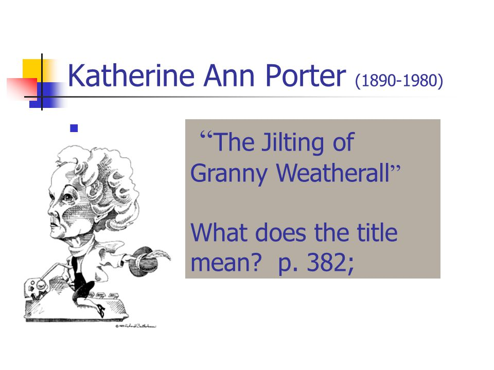 Katherine Ann Porter (1890-1980) The Jilting of Granny Weatherall What does the title mean.