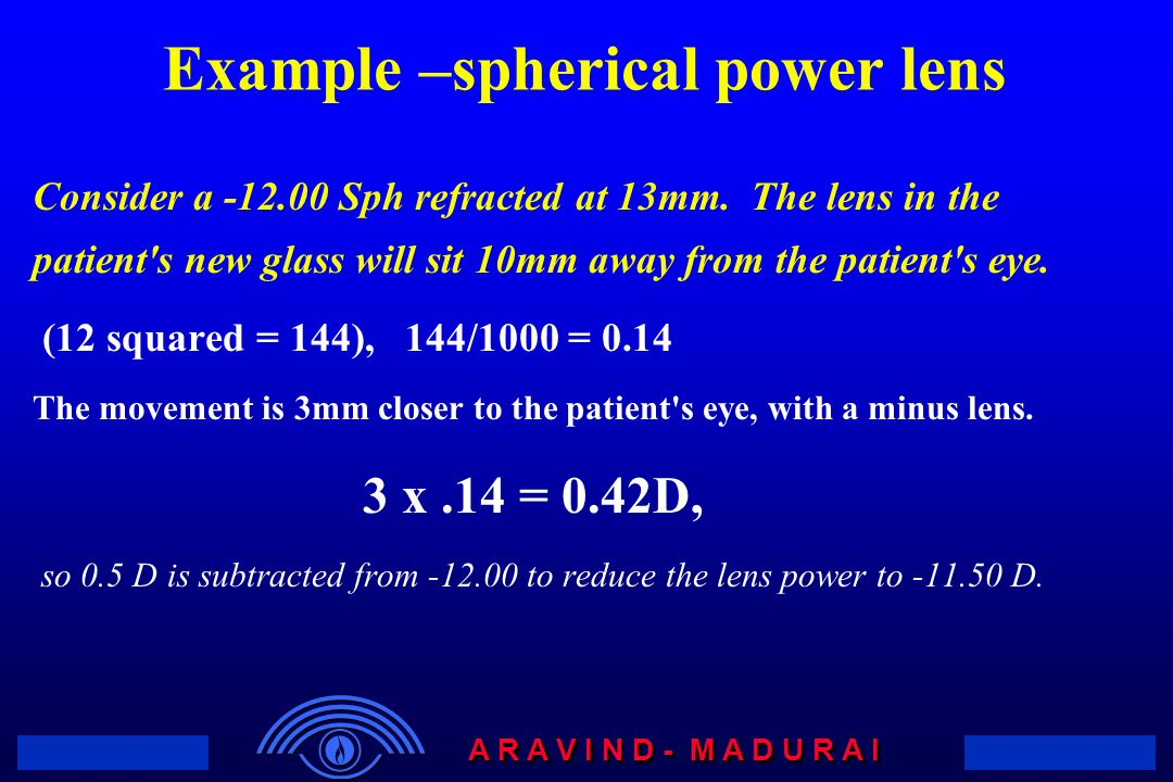 A R A V I N D - M A D U R A I Example –spherical power lens Consider a -12.00 Sph refracted at 13mm. The lens in the patient's new glass will sit 10mm