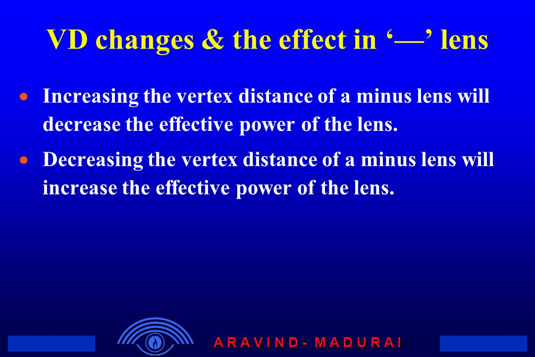 A R A V I N D - M A D U R A I VD changes & the effect in '—' lens  Increasing the vertex distance of a minus lens will decrease the effective power of the lens.