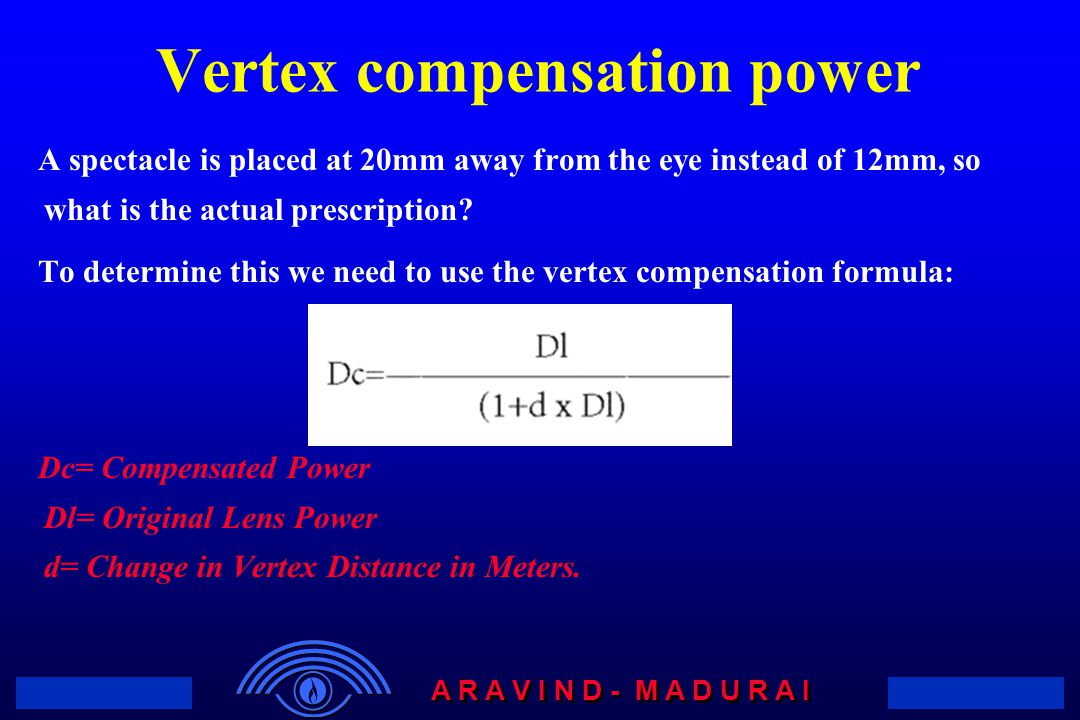 A R A V I N D - M A D U R A I Vertex compensation power A spectacle is placed at 20mm away from the eye instead of 12mm, so what is the actual prescription.