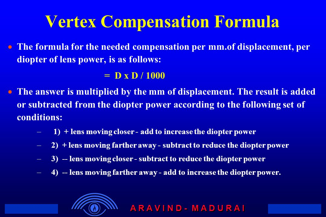 A R A V I N D - M A D U R A I Vertex Compensation Formula  The formula for the needed compensation per mm.of displacement, per diopter of lens power,