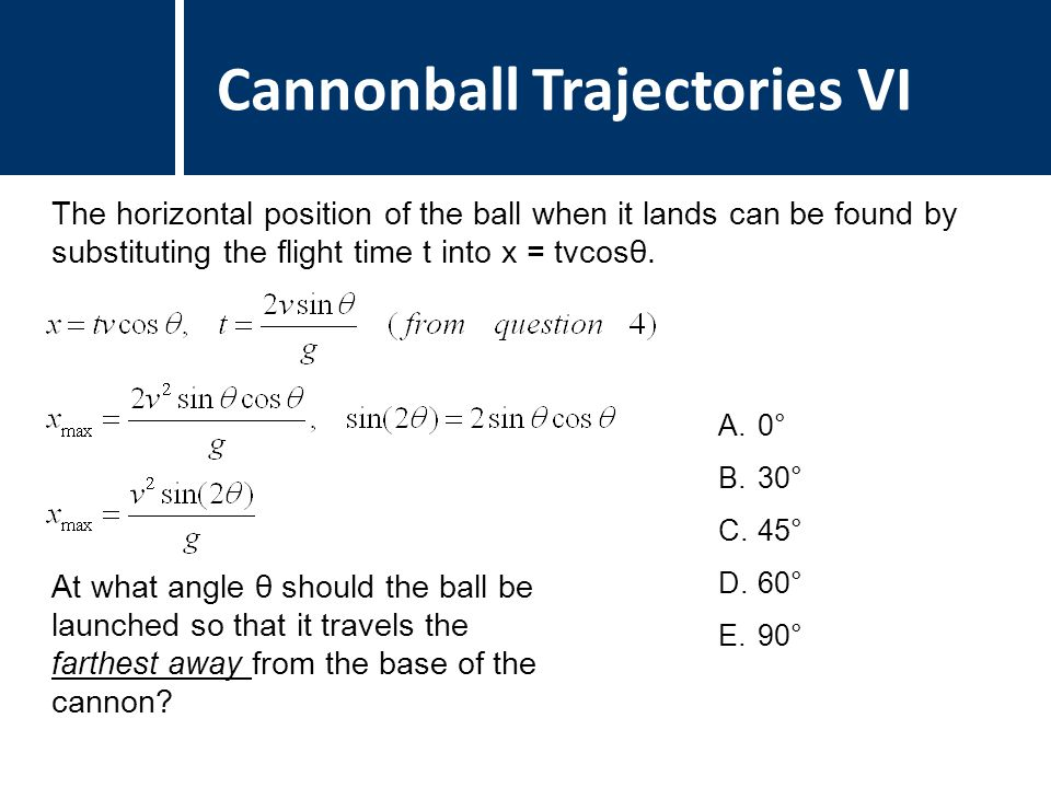 Question Title Cannonball Trajectories VI The horizontal position of the ball when it lands can be found by substituting the flight time t into x = tvcosθ.