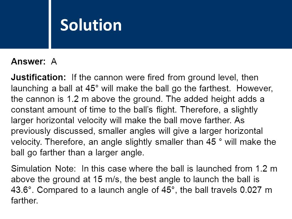 Comments Answer: A Justification: If the cannon were fired from ground level, then launching a ball at 45° will make the ball go the farthest.