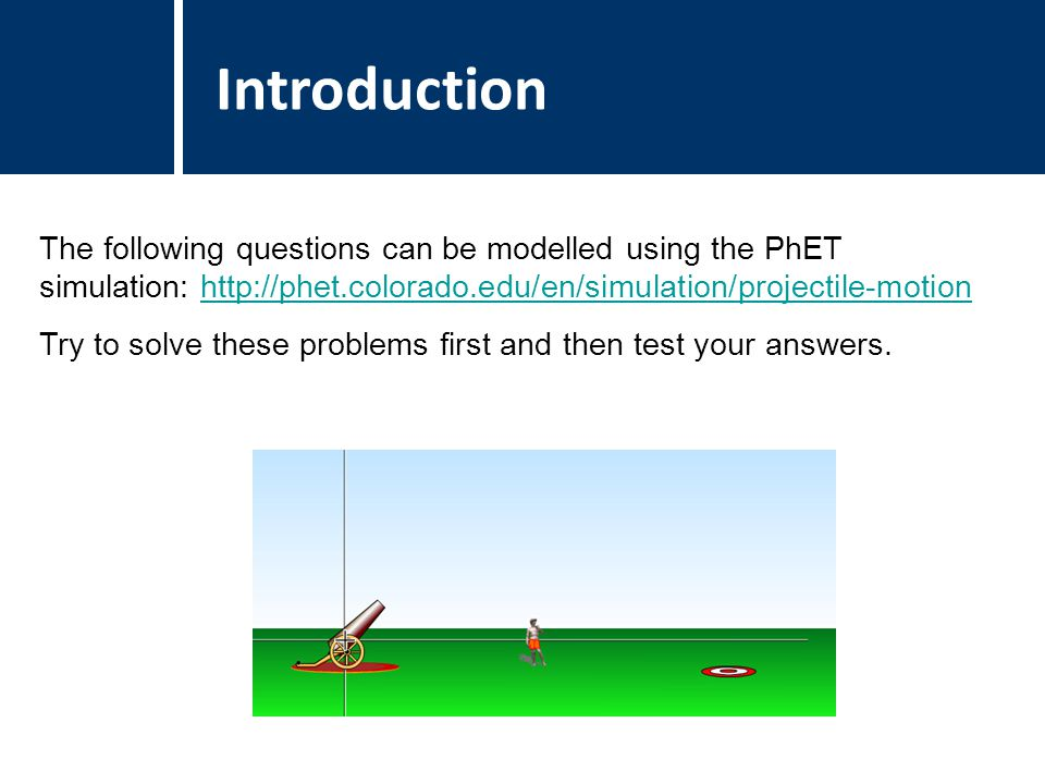 Question Title The following questions can be modelled using the PhET simulation: http://phet.colorado.edu/en/simulation/projectile-motionhttp://phet.colorado.edu/en/simulation/projectile-motion Try to solve these problems first and then test your answers.