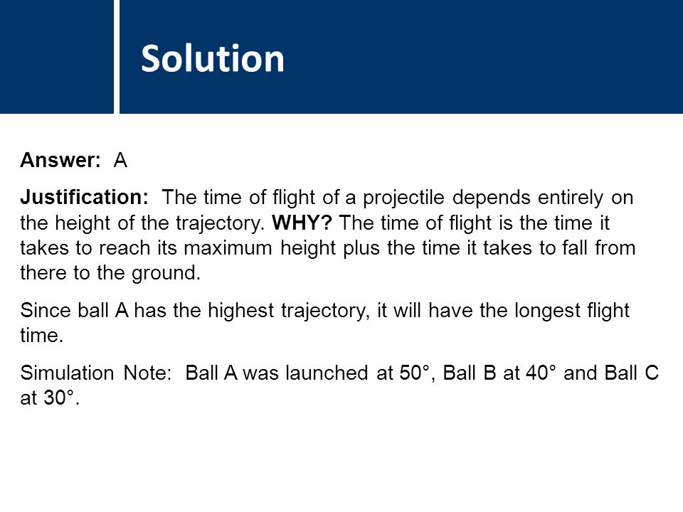 Comments Answer: A Justification: The time of flight of a projectile depends entirely on the height of the trajectory.