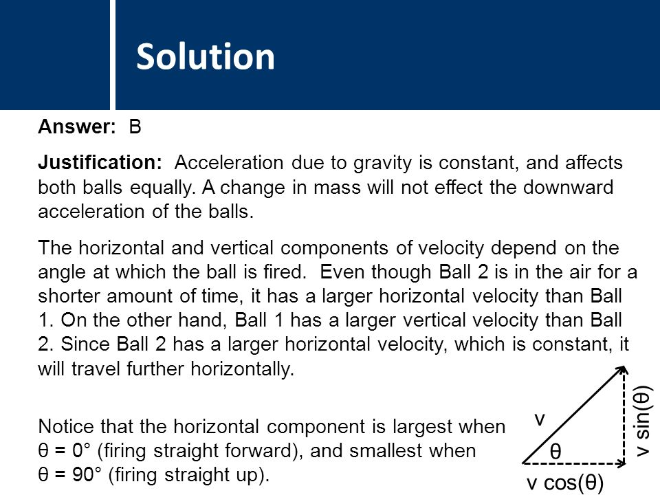 Comments Answer: B Justification: Acceleration due to gravity is constant, and affects both balls equally.