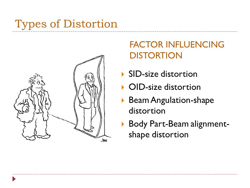 Distortion An increase of decrease in the size of an object : magnification or reduction Three types: size, shape, placement of part in body