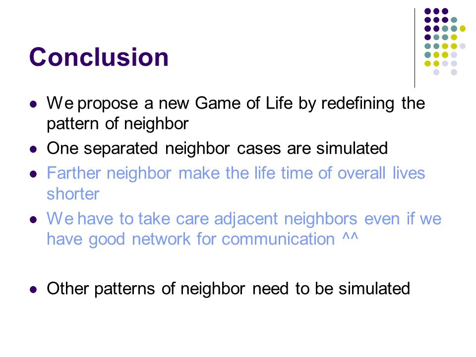 Conclusion We propose a new Game of Life by redefining the pattern of neighbor One separated neighbor cases are simulated Farther neighbor make the life time of overall lives shorter We have to take care adjacent neighbors even if we have good network for communication ^^ Other patterns of neighbor need to be simulated
