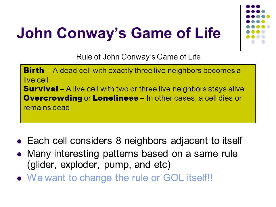 John Conway's Game of Life Each cell considers 8 neighbors adjacent to itself Many interesting patterns based on a same rule (glider, exploder, pump,