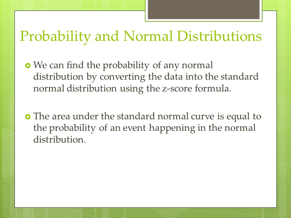 Probability and Normal Distributions  We can find the probability of any normal distribution by converting the data into the standard normal distribu