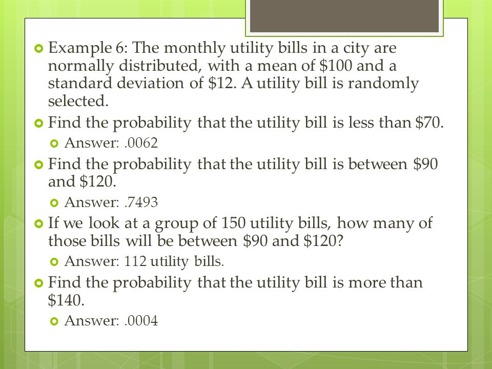  Example 6: The monthly utility bills in a city are normally distributed, with a mean of $100 and a standard deviation of $12. A utility bill is rand