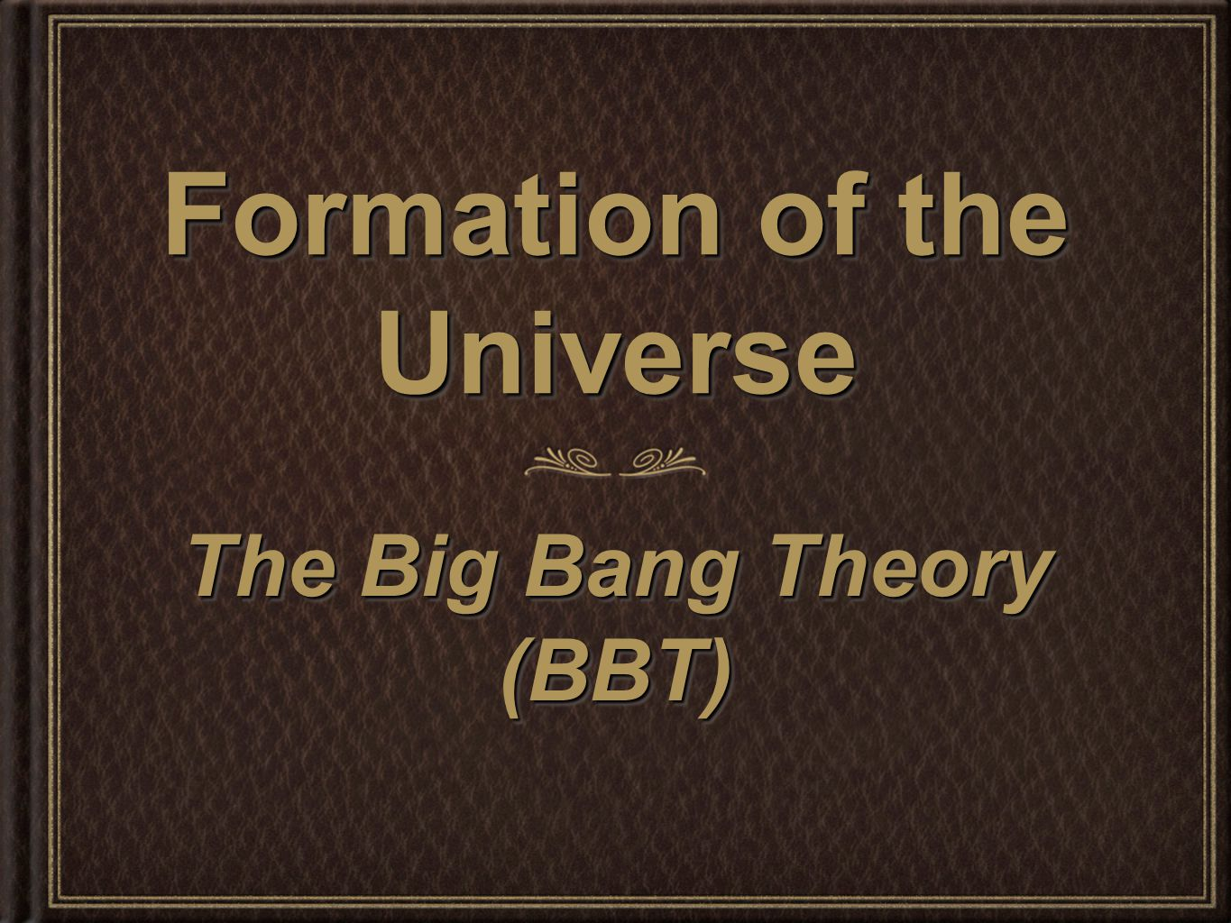 Formation of the Universe The Big Bang Theory (BBT) (BBT)